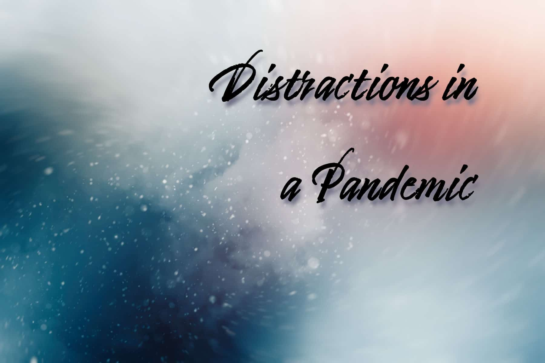 Distractions in  a Pandemic